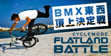 CYCLEMODE FLATLAND BATTLE -BMX東西頂上決定戦-