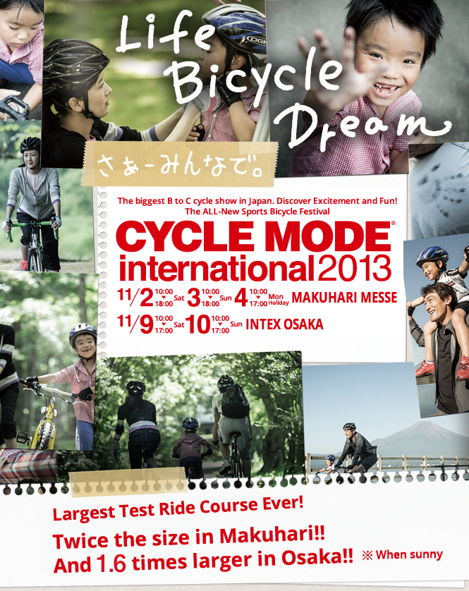 The biggest B to C cycle show in Japan. Discover Excitement and Fun! The ALL-New Sports Bicycle Festival CYCLE MODE international 2013 Largest Test Ride Course Ever! Twice the size in Makuhari!! And 1.6 times larger in Osaka!! ※When sunny